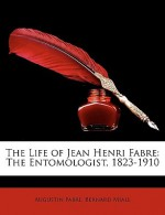 The Life of Jean Henri Fabre: The Entomologist, 1823-1910 - Augustin Fabre, Bernard Miall