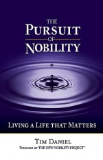 The Pursuit of Nobility: Living a Life That Matters - Tim Daniel
