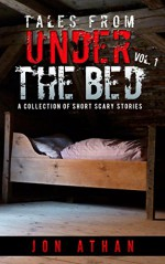 Tales From Under The Bed Vol. 1: A Collection of Short Scary Stories - Jon Athan