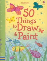 50 Things to Draw and Paint (50 Things to Make and Do) - Fiona Watt, Rebecca Gilpin, Anna Milbourne, Rosie Dickins, Ruth Brocklehurst