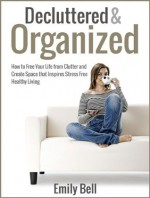Decluttered & Organized: How to Free Your Life from Clutter and Create Space that Inspires Stress Free Healthy Living - Emily Bell