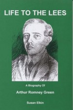Life to the Lees: A Biography of Arthur Romney Green, Furniture Maker, Boat Builder, Writer, Teacher, Poet, Yachtsman, Social Reformer, Mathematician - Susan Elkin