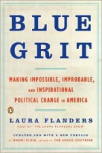 Blue Grit: Making Impossible, Improbable, and Inspirational Political Change in America - Laura Flanders, Naomi Klein