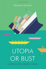 Utopia or Bust: A Gude to the Present Crisis - Benjamin Kunkel