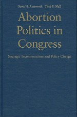 Abortion Politics in Congress: Strategic Incrementalism and Policy Change - Scott H. Ainsworth, Thad E. Hall