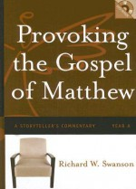 Provoking the Gospel of Matthew: A Storyteller's Commentary, Year A - Richard W. Swanson