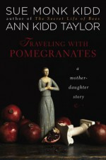 Traveling With Pomegranates: A Mother-Daughter Story - Sue Monk Kidd, Ann Kidd Taylor
