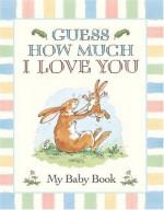 Guess How Much I Love You: My Baby Book - Sam McBratney, Anita Jeram