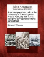 A Sermon Preached Before the University of Cambridge on Friday, February 4th, 1780: Being the Day Appointed for a General Fast. - Richard Watson