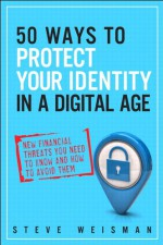 50 Ways to Protect Your Identity in a Digital Age: New Financial Threats You Need to Know and How to Avoid Them - Steve Weisman