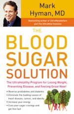 The Blood Sugar Solution: The UltraHealthy Program for Losing Weight, Preventing Disease, and Feeling Great Now! - Mark Hyman