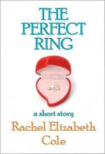 The Perfect Ring: A Short Story - Rachel Elizabeth Cole