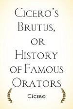 Cicero's Brutus, or History of Famous Orators - Cicero