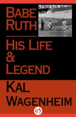 Babe Ruth: His Life and Legend - Kal Wagenheim