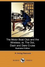 The Motor Boat Club and the Wireless; Or, the Dot, Dash and Dare Cruise (Illustrated Edition) (Dodo Press) - H. Irving Hancock