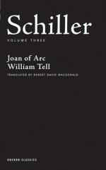 Schiller: Volume Three: Joan of Arc, William Tell - Friedrich von Schiller, Robert David MacDonald