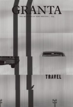 Granta 124: Travel - John Freeman, Siddhartha Mukherjee, Hari Kunzru, Miroslav Penkov, Haruki Murakami
