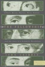 The Fellowship: Gilbert, Bacon, Harvey, Wren, Newton, and the Story of a Scentific Revolution - John Gribbin