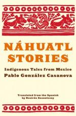 Nahuatl Stories: Indigenous Tales from Mexico - Pablo Gonzalez Casanova, Desiree Gezentsvey