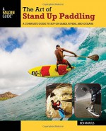 The Art of Stand Up Paddling: A Complete Guide to SUP on Lakes, Rivers, and Oceans (How to Paddle Series) - Ben Marcus