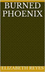 Burned Phoenix - Elizabeth Reyes