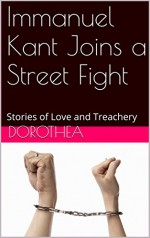 Immanuel Kant Joins a Street Fight: Stories of Love and Treachery (Love.Philosophy Book 2) - Dorothea