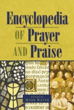 The Encyclopedia of Prayer and Praise - Mark Water