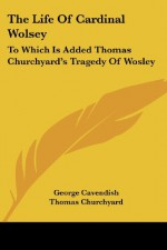 The Life Of Cardinal Wolsey: To Which Is Added Thomas Churchyard's Tragedy Of Wosley - George Cavendish, Thomas Churchyard, Henry Morley