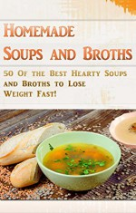 Homemade Soups and Broths: 50 Of the Best Hearty Soups and Broths to Lose Weight Fast! - Allen Anderson