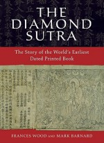 The Diamond Sutra: The Story of the World's Earliest Dated Printed Book - Frances Wood, Mark Barnard