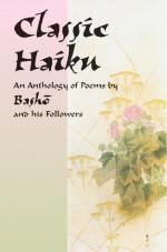 Classic Haiku: An Anthology of Poems by Basho and His Followers - Matsuo Bashō, Asataro Miyamori