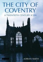 The City of Coventry: A Twentieth Century Icon - Adrian Smith