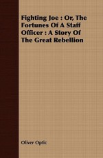 Fighting Joe: Or, the Fortunes of a Staff Officer: A Story of the Great Rebellion - Oliver Optic