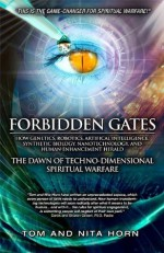 Forbidden Gates: How Genetics, Robotics, Artificial Intelligence, Synthetic Biology, Nanotechnology, and Human Enhancement Herald The Dawn Of TechnoDimensional Spiritual Warfare - Thomas Horn, Nita Horn