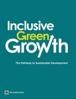 Inclusive Green Growth: The Pathway to Sustainable Development - World Bank Publications