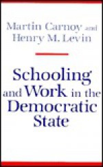 Schooling and Work in the Democratic State - Martin Carnoy, Henry M. Levin, Henry Levin