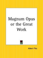Magnum Opus or the Great Work - Albert Pike