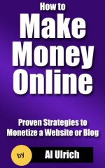 How to Make Money Online: Proven Strategies to Monetize a Website or Blog - Al Ulrich