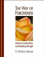 The Way of Forgiveness - D. Patrick Miller, Dr. Frederic Luskin