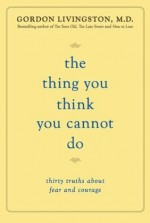 The Thing You Think You Cannot Do: Thirty Truths about Fear and Courage - Gordon Livingston