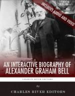 An Interactive Biography of Alexander Graham Bell - Charles River Editors