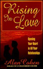 Rising in Love: Opening Your Heart in All Your Relationships - Alan Cohen
