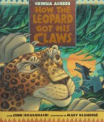 How the Leopard Got His Claws - Chinua Achebe, Mary GrandPre