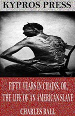 Fifty Years in Chains or, The Life of an American Slave - Charles Ball