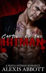 Captive of the Hitman: A Bad Boy Mafia Romance Novel - Alexis Abbott, Alex Abbott