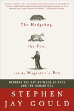 The Hedgehog, the Fox & the Magister's Pox: Mending the Gap Between Science & the Humanities - Stephen Jay Gould