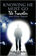 Knowing He Must Go: The Traveler and Other Poems - Micheal L. Walker, Michael Walker