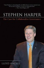 Stephen Harper: The Case for Collaborative Governance - Lloyd Mackey