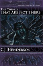 The Things That Are Not There - C.J. Henderson