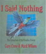 I Said Nothing: the Extinction of the Paradise Parrot - Gary Crew, Mark Wilson